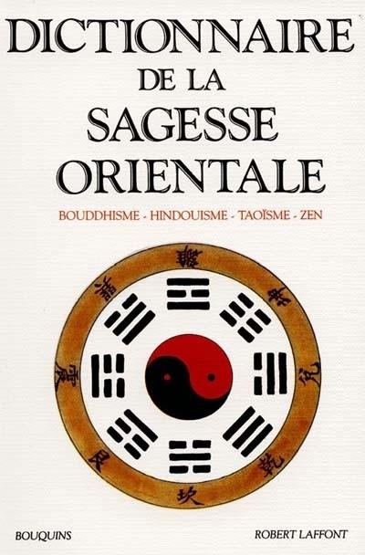 DICTIONNAIRE DE LA SAGESSE ORIENTALE BOUDDHISME, HINDOUISME, TAOISME, ZEN