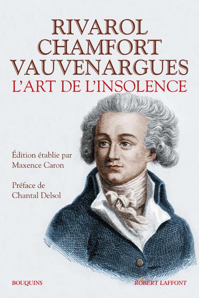 L'ART DE L'INSOLENCE : RIVAROL, CHAMFORT, VAUVENARGUES