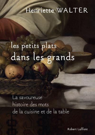 LES PETITS PLATS DANS LES GRANDS - LA SAVOUREUSE HSTOIRE DES MOTS DE LA CUISINE ET DE LA TABLE