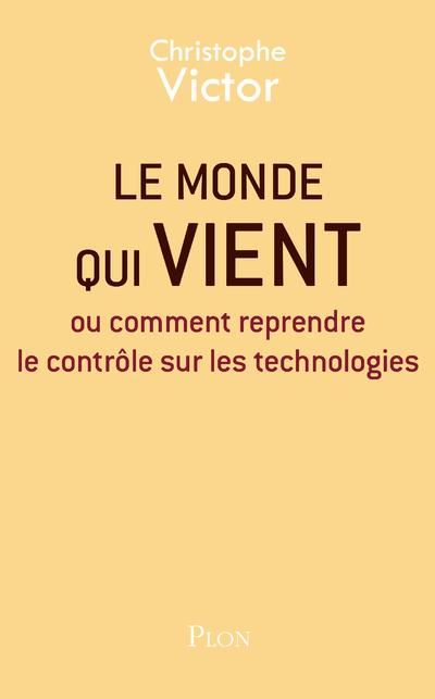 LE MONDE QUI VIENT - OU COMMENT REPRENDRE LE CONTROLE SUR LES TECHNOLOGIES