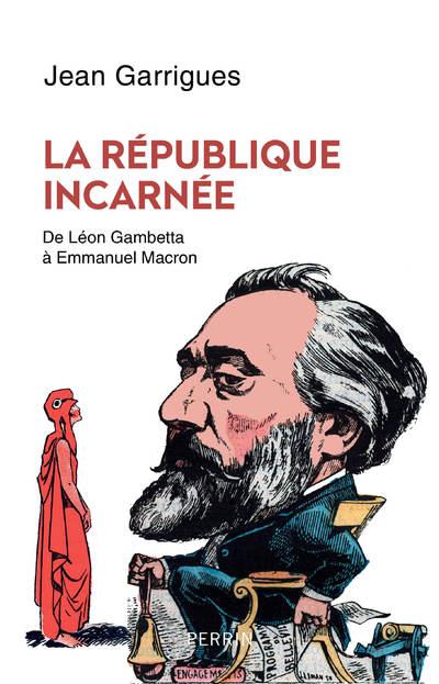 LA REPUBLIQUE INCARNEE - DE LEON GAMBETTA A EMMANUEL MACRON