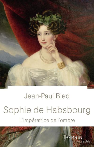 SOPHIE DE HABSBOURG - L'IMPERATRICE DE L'OMBRE
