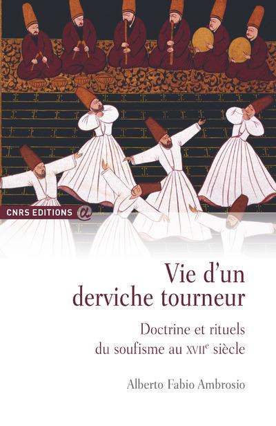 VIE D'UN DERVICHE TOURNEUR - DOCTRINE ET RITUELS DU SOUFISME AU XVIIE