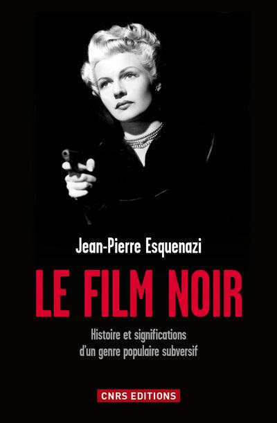 LE FILM NOIR. HISTOIRE ET SIGNIFICATIONS D'UN GENRE POPULAIRE SUBVERSIF