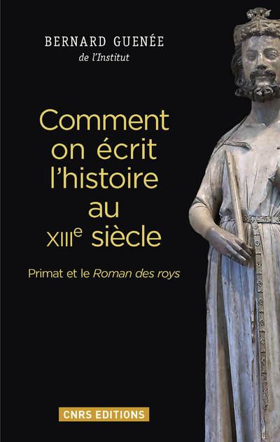 COMMENT ON ÉCRIT L'HISTOIRE AU XIIIE SIÈCLE. PRIMAT ET LE ROMAN DES ROYS