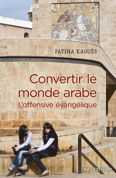 CONVERTIR LE MONDE ARABE - L'OFFENSIVE EVANGELIQUE