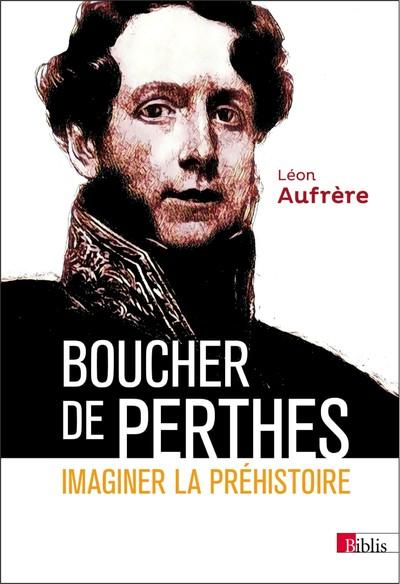 BOUCHER DE PERTHES. IMAGINER LA PREHISTOIRE.