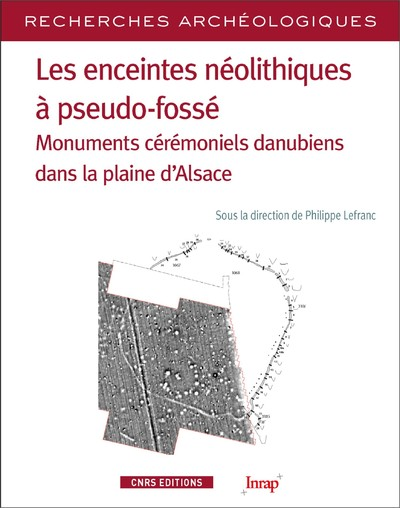 LES ENCEINTES NEOLITHIQUES A PSEUDO-FOSSES - MONUMENTS CEREMONIELS DANUIENS DANS LA PLEINE D'ALSACE