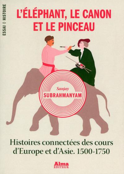 L'ELEPHANT, LE CANON ET LE PINCEAU. HISTOIRES CONNECTEES DES COURS D'EUROPE ET D'ASIE. 1500-1750