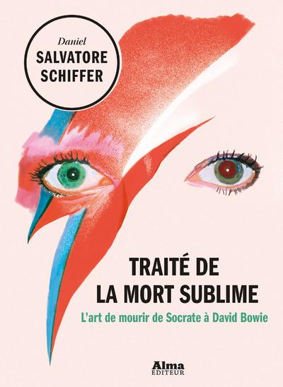 TRAITE DE LA MORT SUBLIME - L'ART DE MOURIR DE SOCRATE A DAVID BOWIE