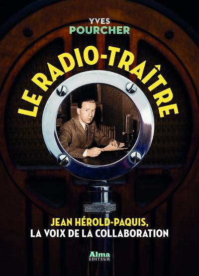 LE RADIO-TRAITRE. JEAN HEROLD-PAQUIS, LA VOIX DE LA COLLABORATION