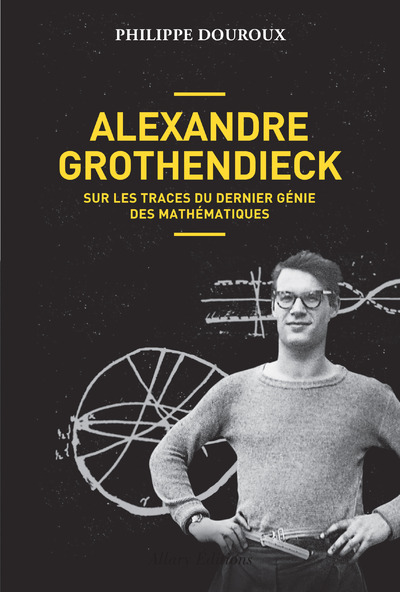 ALEXANDRE GROTHENDIECK - SUR LES TRACES DU DERNIERGENIE DES MATHEMATIQUES