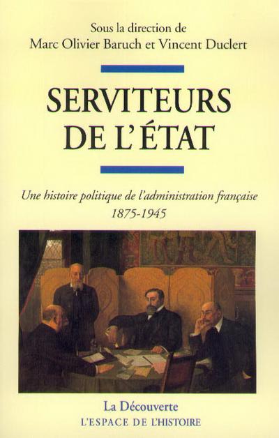 SERVITEURS DE L'ETAT - UNE HISTOIRE POLITIQUE DE L'ADMINISTRATION FRANCAISE 1875-1945