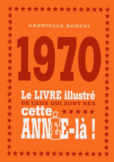 1970 LE LIVRE ILLUSTRE DE CEUX QUI SONT NES CETTE ANNEE-LA !