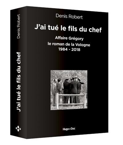 J'AI TUE LE FILS DU CHEF - AFFAIRE GREGORY, LE ROMAN DE LA VOLOGNE 1984-2018