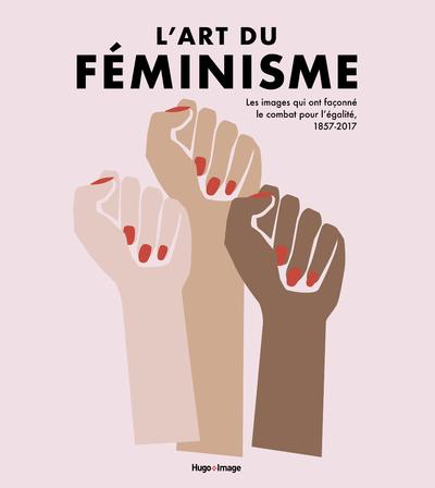 L'ART DU FEMINISME - LES IMAGES QUI ONT FACONNE LECOMBAT POUR L'EGALITE, 1857-2017