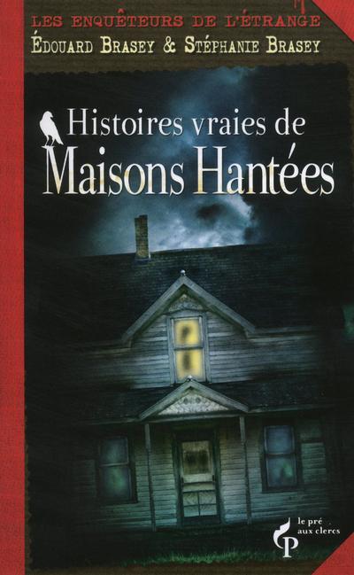 HISTOIRES VRAIES DE MAISONS HANTEES - LES ENQUETEURS DE L'ETRANGE