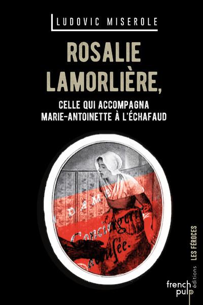 ROSALIE LAMORLIERE - CELLE QUI ACCOMPAGNA MARIE-ANTOINETTE A L'ECHAFAUD