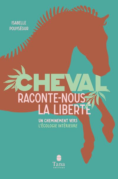 CHEVAL, RACONTE-NOUS LA LIBERTE - UN CHEMINEMENT VERS L'ECOLOGIE INTERIEURE