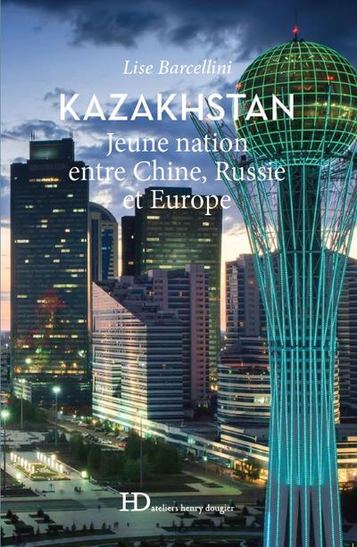 KAZAKHSTAN - JEUNE NATION ENTRE CHINE, RUSSIE ET EUROPE