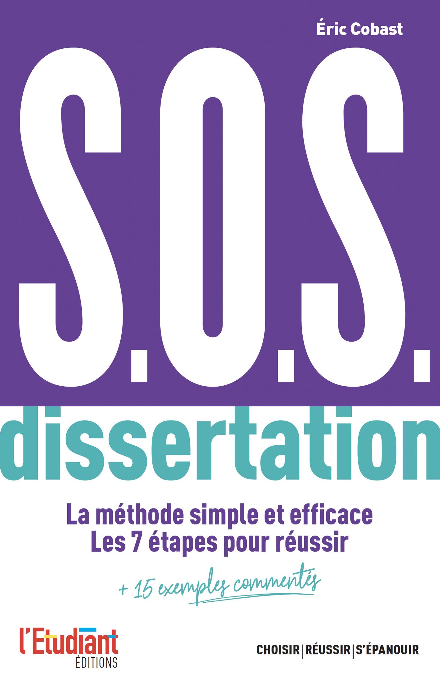 S.O.S. dissertation - La m?thode simple et efficace. Les 7 ?tapes pour r?ussir + 15 exemples comment