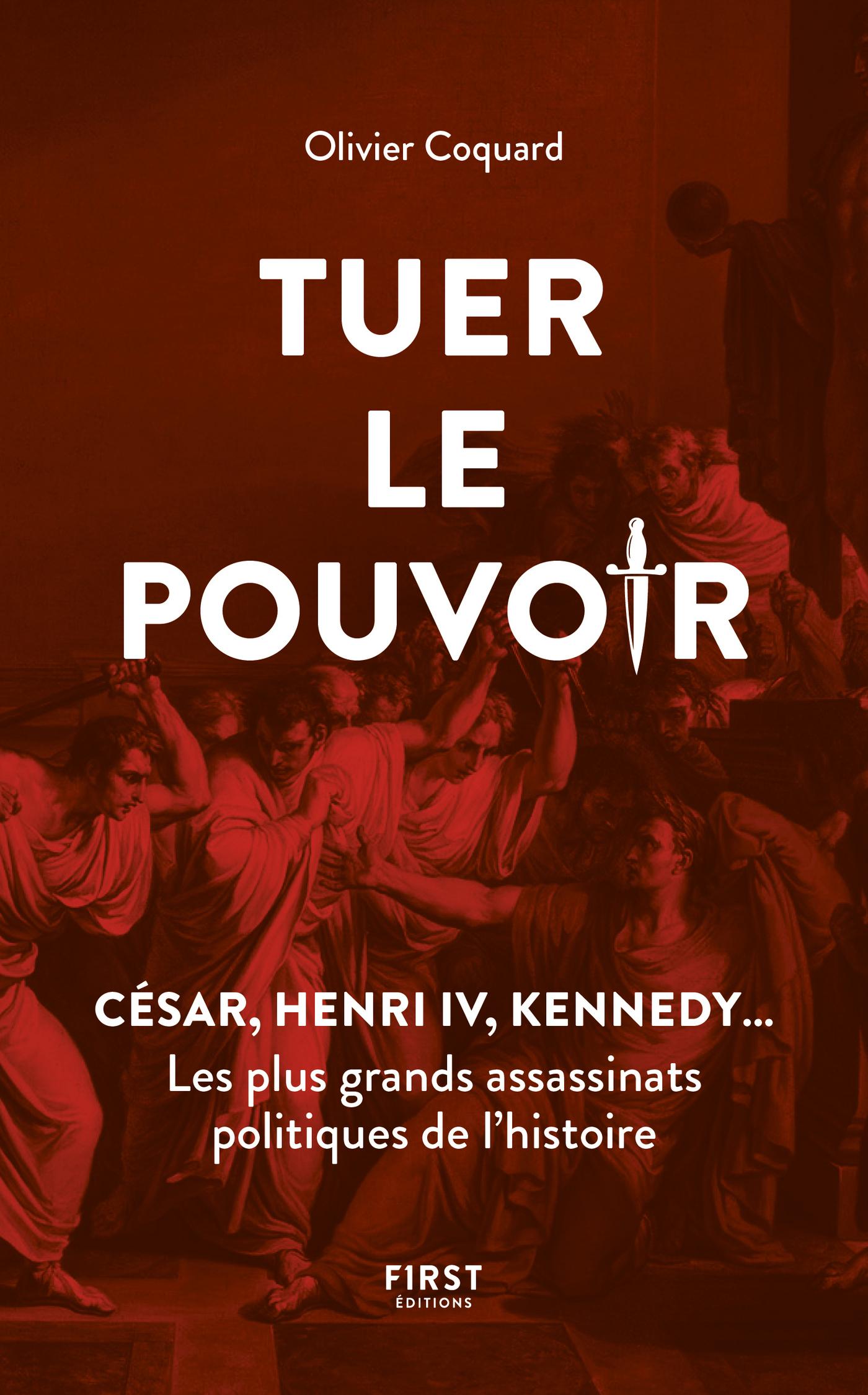 Tuer le pouvoir - César, Henri IV, Kennedy... Les plus grands assassinats politiques de l'histoire